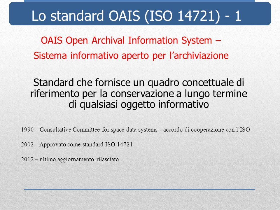 Lo standard OAIS (ISO 14721) - 1 OAIS Open Archival Information System – Sistema informativo aperto per l'archiviazione Standard che fornisce un quadro concettuale di riferimento per la conservazione a lungo termine di qualsiasi oggetto informativo 1990 – Consultative Committee for space data systems - accordo di cooperazione con l'ISO 2002 – Approvato come standard ISO 14721 2012 – ultimo aggiornamento rilasciato