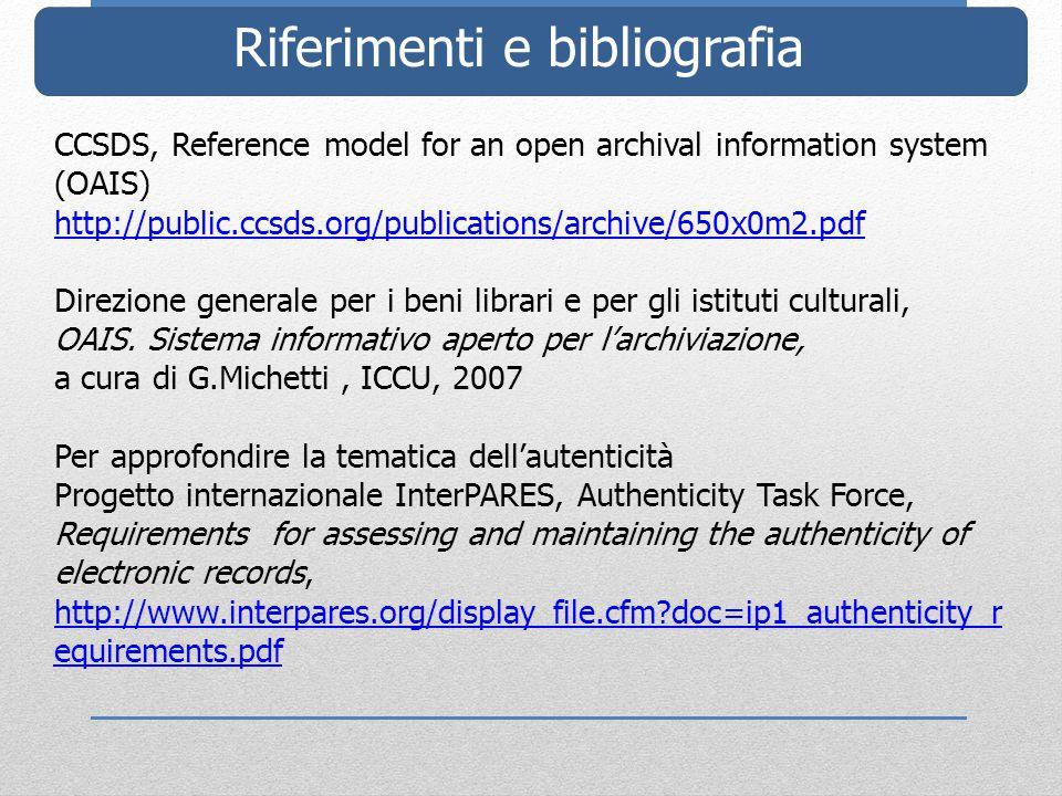 Riferimenti e bibliografia CCSDS, Reference model for an open archival information system (OAIS) http://public.ccsds.org/publications/archive/650x0m2.