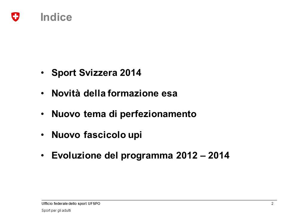 2 Ufficio federale dello sport UFSPO Sport per gli adulti Sport Svizzera 2014 Novità della formazione esa Nuovo tema di perfezionamento Nuovo fascicolo upi Evoluzione del programma 2012 – 2014 Indice