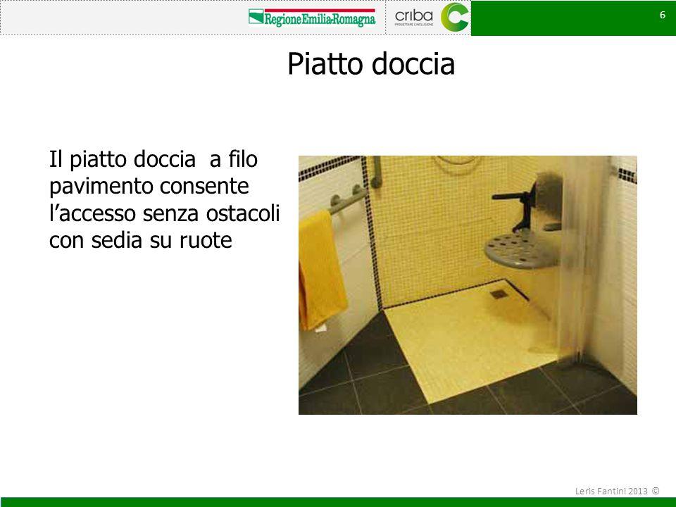 6 Piatto doccia Il piatto doccia a filo pavimento consente l'accesso senza ostacoli con sedia su ruote 6 Leris Fantini 2013 ©