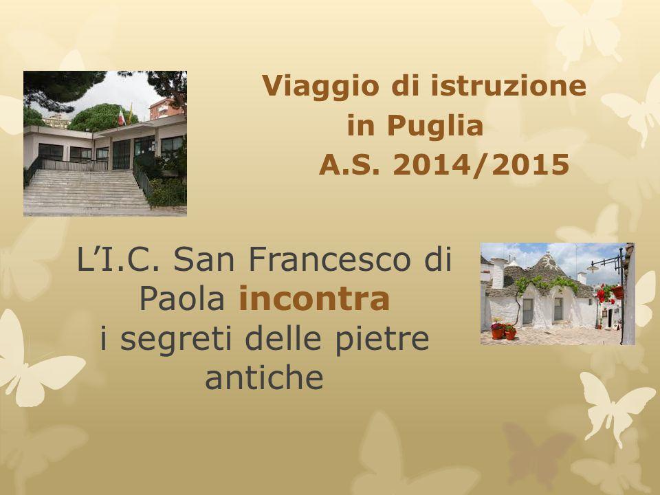 L'I.C. San Francesco di Paola incontra i segreti delle pietre antiche Viaggio di istruzione in Puglia A.S. 2014/2015