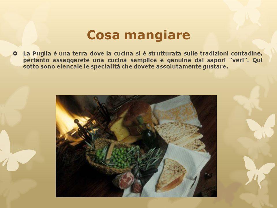 Cosa mangiare  La Puglia è una terra dove la cucina si è strutturata sulle tradizioni contadine, pertanto assaggerete una cucina semplice e genuina d