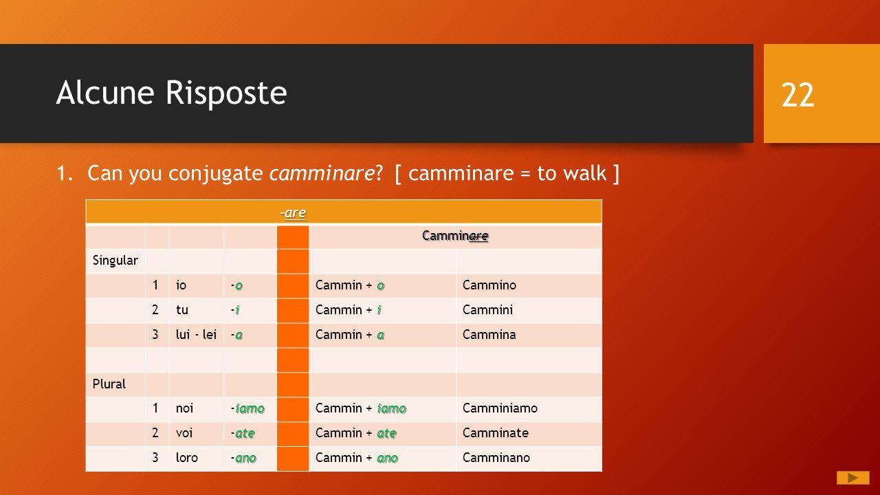Alcune Risposte 1. Can you conjugate camminare? [ camminare = to walk ] 22 - are - are Camminare Singular 1io o-oo-o o Cammin + oCammino 2tu i-ii-i i