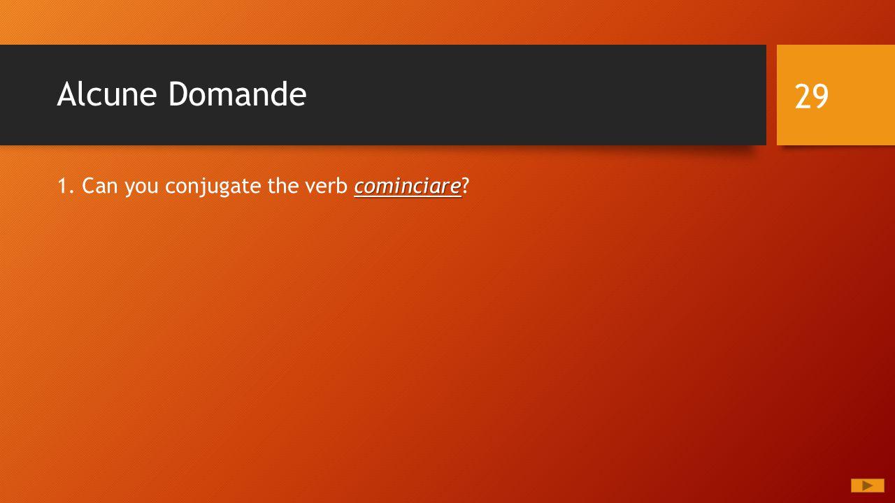 Alcune Domande 29 cominciare 1. Can you conjugate the verb cominciare?