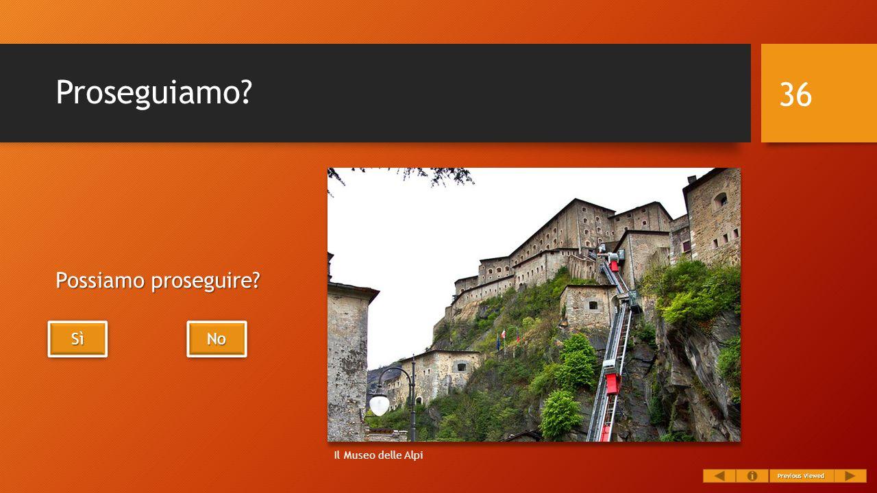 Proseguiamo? Possiamo proseguire? 36 Previous Viewed Previous Viewed SìSìSìSì SìSìSìSì No Il Museo delle Alpi