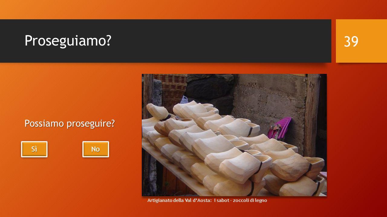 Proseguiamo? Possiamo proseguire? 39 SìSìSìSì SìSìSìSì No Artigianato della Val d'Aosta: I sabot - zoccoli di legno
