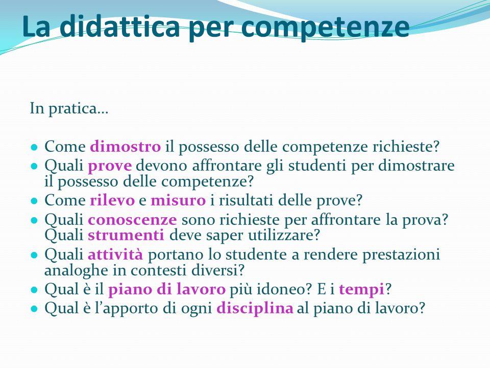 La didattica per competenze In pratica… ● Come dimostro il possesso delle competenze richieste? ● Quali prove devono affrontare gli studenti per dimos