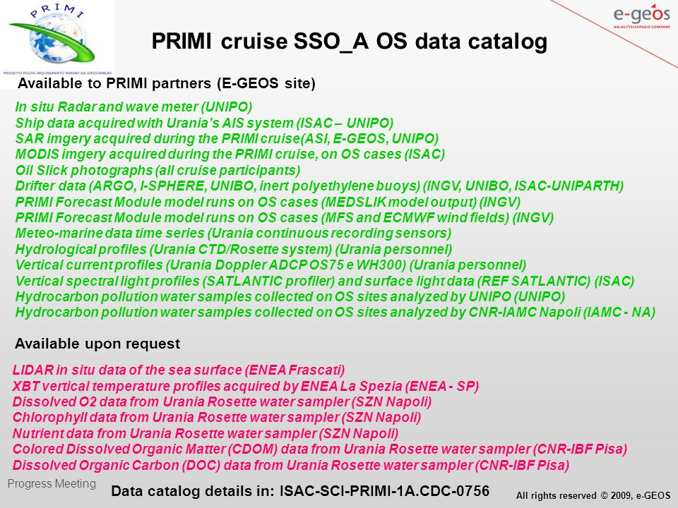 All rights reserved © 2009, e-GEOS WP Progress Meeting PRIMI cruise SSO_A OS data analysis - Image download from http://ladsweb.nascom.nasa.gov/ - Image processing L0 - L2 (SeaDAS freeware) - OS search with in situ coordinates and ROI digitalization in rhot_859 reflectances (ENVI SW) Rhot 859 nm Malta Sicily Clouds MODIS TERRA Aug.