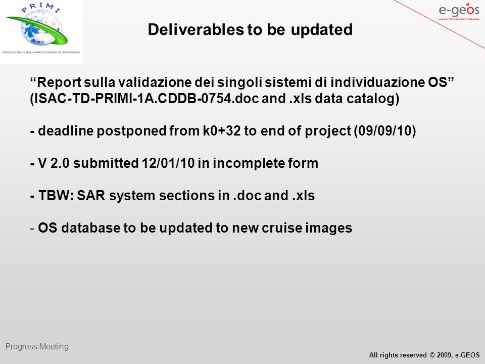 All rights reserved © 2009, e-GEOS WP Progress Meeting Deliverables to be updated Catalogo, processamento e analisi preliminare dati campagna oceanografica PRIMI (07/08/09 – 06/09/09, nave Urania) (ISAC-SCI-PRIMI-1A.CDC-0756 ) with cruise OS database updated to new cruise images and cruise data analysis (09/09/10) - deadline postponed from k0+31 to end of project (09/09/10) - V 2.0 submitted 03/03/10 in incomplete form TBD/TBW Data processing: SAR imagery, in situ radar and wave meter, hydroc.