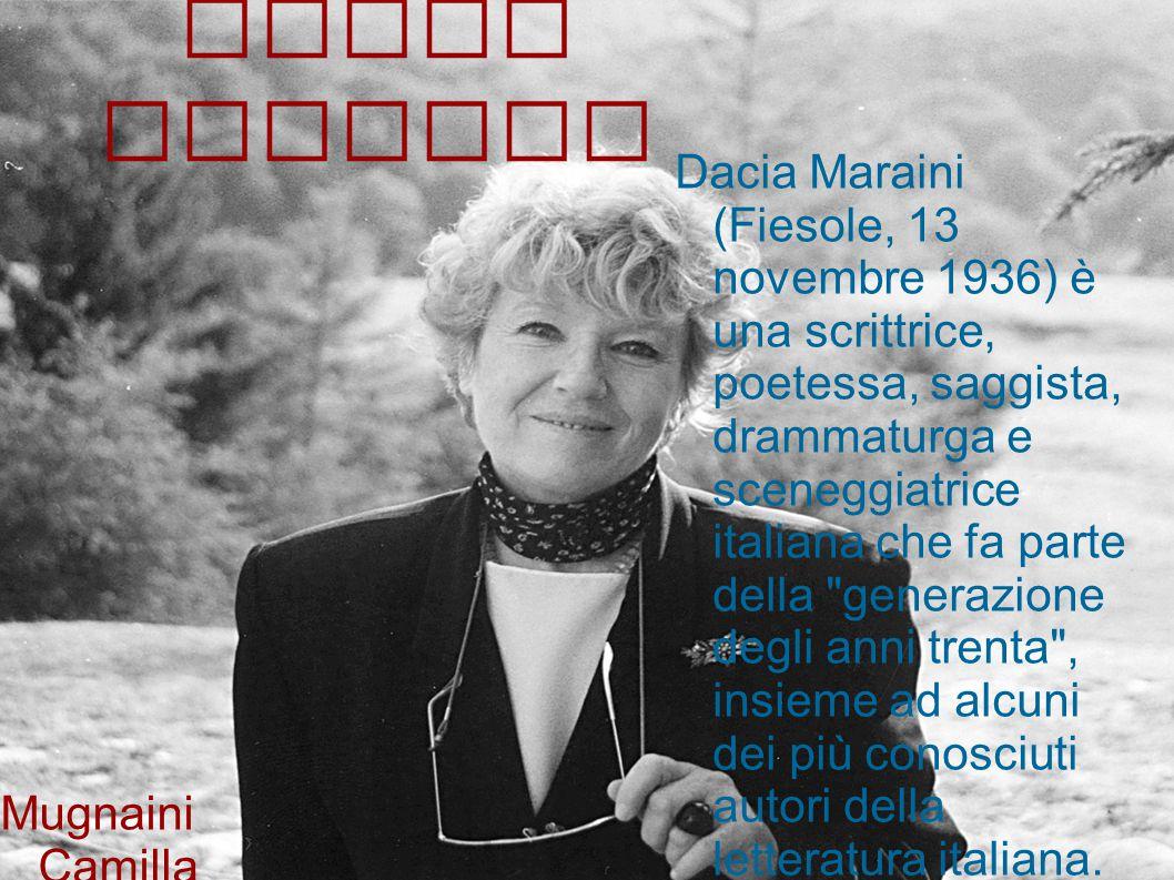 Dacia Maraini Dacia Maraini (Fiesole, 13 novembre 1936) è una scrittrice, poetessa, saggista, drammaturga e sceneggiatrice italiana che fa parte della generazione degli anni trenta , insieme ad alcuni dei più conosciuti autori della letteratura italiana.