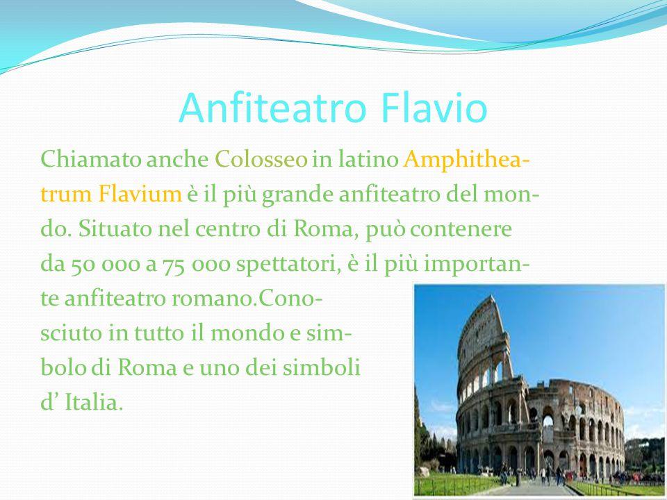 Anfiteatro Flavio Chiamato anche Colosseo in latino Amphithea- trum Flavium è il più grande anfiteatro del mon- do. Situato nel centro di Roma, può co