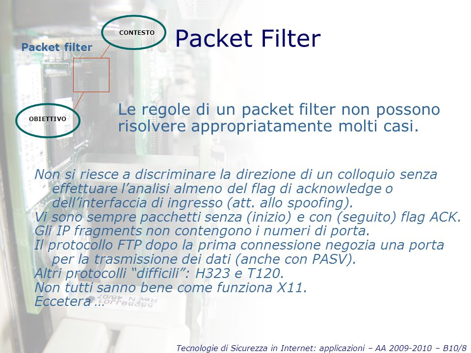 Tecnologie di Sicurezza in Internet: applicazioni – AA 2009-2010 – B10/8 Packet Filter CONTESTO OBIETTIVO Packet filter Le regole di un packet filter