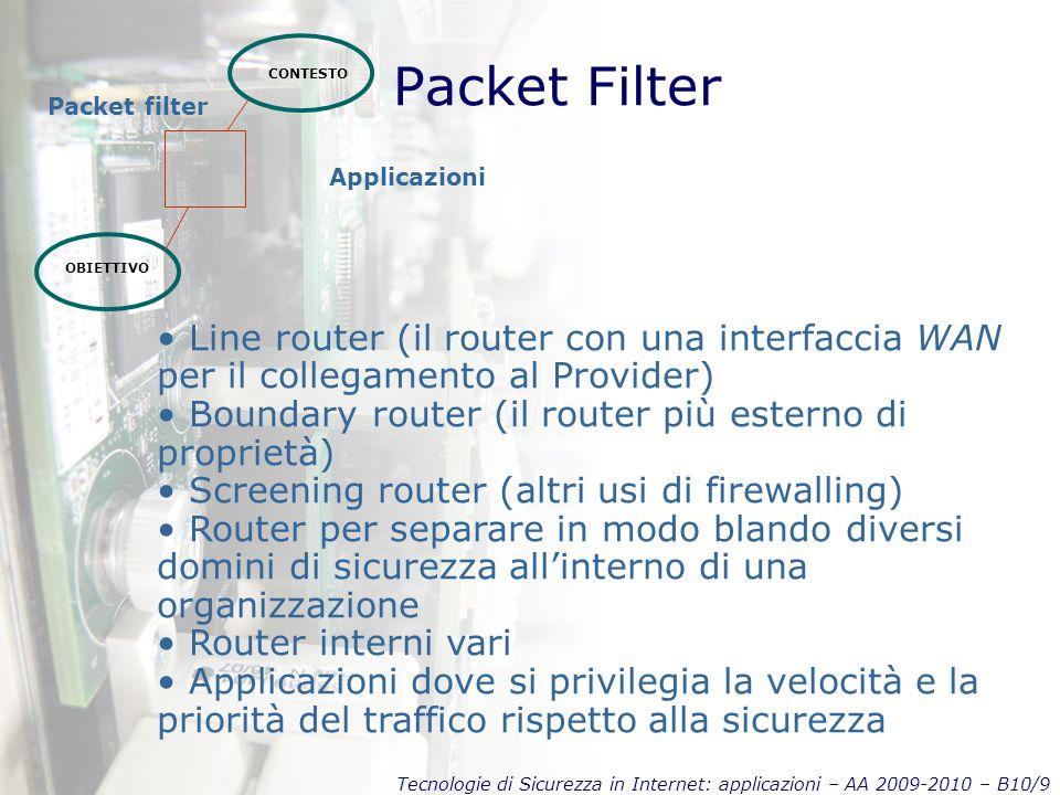 Tecnologie di Sicurezza in Internet: applicazioni – AA 2009-2010 – B10/9 Packet Filter CONTESTO OBIETTIVO Packet filter Line router (il router con una interfaccia WAN per il collegamento al Provider) Boundary router (il router più esterno di proprietà) Screening router (altri usi di firewalling) Router per separare in modo blando diversi domini di sicurezza all'interno di una organizzazione Router interni vari Applicazioni dove si privilegia la velocità e la priorità del traffico rispetto alla sicurezza Applicazioni