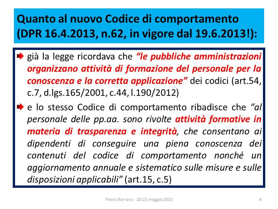 Quanto al nuovo Codice di comportamento (DPR 16.4.2013, n.62, in vigore dal 19.6.2013!): già la legge ricordava che le pubbliche amministrazioni organizzano attività di formazione del personale per la conoscenza e la corretta applicazione dei codici (art.54, c.7, d.lgs.165/2001, c.44, l.190/2012) e lo stesso Codice di comportamento ribadisce che al personale delle pp.aa.
