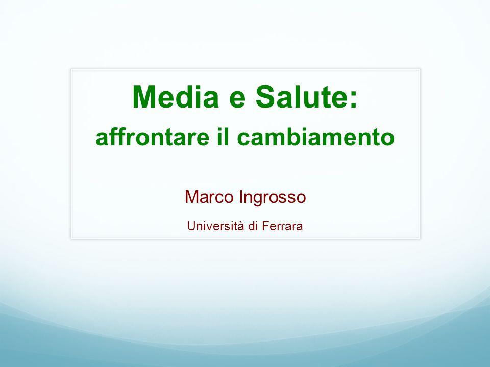 Media e Salute: affrontare il cambiamento Marco Ingrosso Università di Ferrara