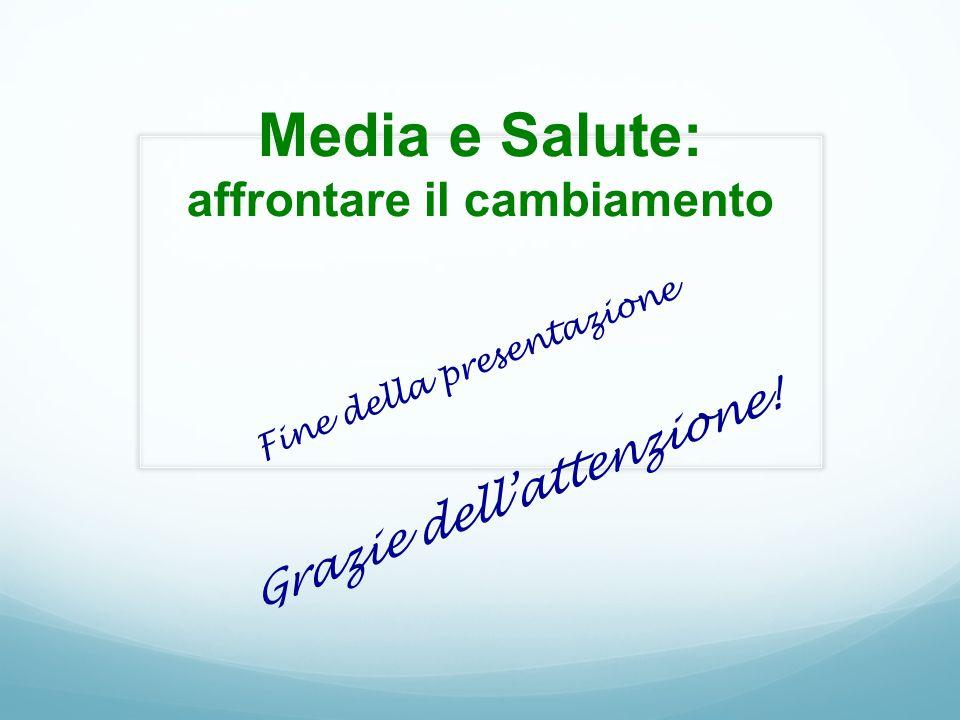 Media e Salute: affrontare il cambiamento Fine della presentazione Grazie dell'attenzione!