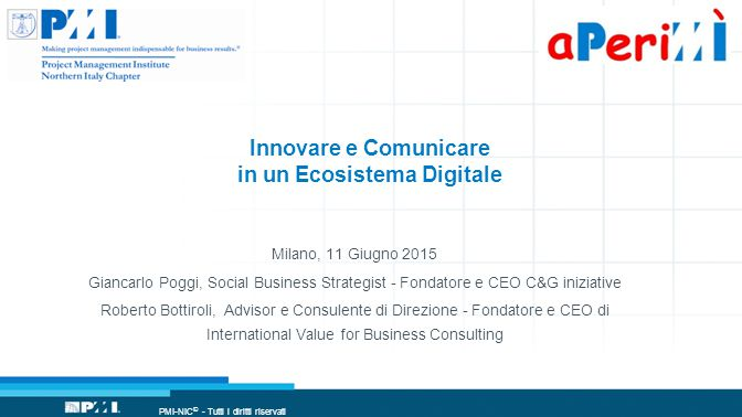 PMI-NIC © - Tutti i diritti riservati Innovare e Comunicare in un Ecosistema Digitale Milano, 11 Giugno 2015 Giancarlo Poggi, Social Business Strategist - Fondatore e CEO C&G iniziative Roberto Bottiroli, Advisor e Consulente di Direzione - Fondatore e CEO di International Value for Business Consulting