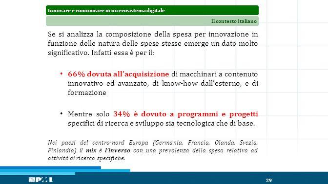 Innovare e comunicare in un ecosistema digitaleIl contesto Italiano 29 Se si analizza la composizione della spesa per innovazione in funzione delle natura delle spese stesse emerge un dato molto significativo.