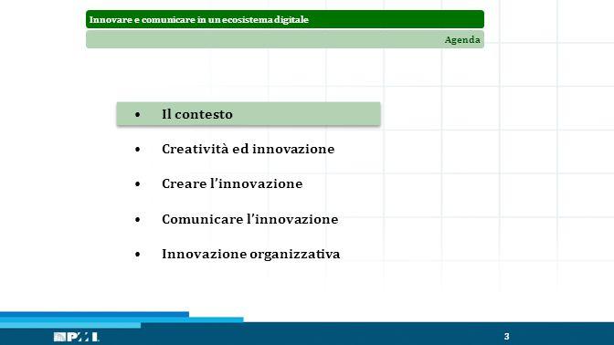 Innovare e comunicare in un ecosistema digitaleAgenda 3 Il contesto Creatività ed innovazione Creare l'innovazione Comunicare l'innovazione Innovazione organizzativa