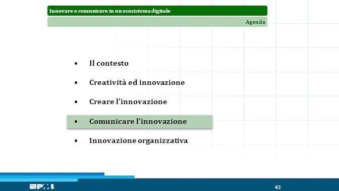 Innovare e comunicare in un ecosistema digitaleAgenda 42 Il contesto Creatività ed innovazione Creare l'innovazione Comunicare l'innovazione Innovazione organizzativa