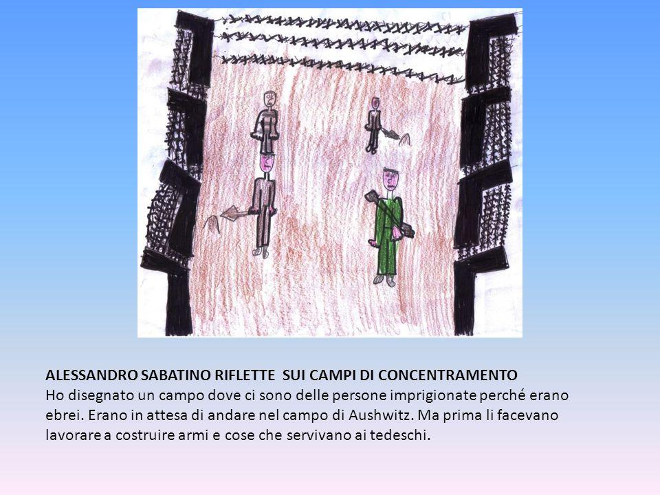 ALESSANDRO SABATINO RIFLETTE SUI CAMPI DI CONCENTRAMENTO Ho disegnato un campo dove ci sono delle persone imprigionate perché erano ebrei. Erano in at
