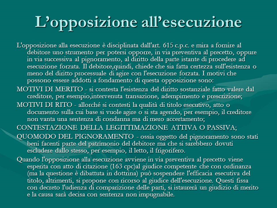 L'opposizione all'esecuzione L'opposizione alla esecuzione è disciplinata dall'art. 615 c.p.c. e mira a fornire al debitore uno strumento per potersi