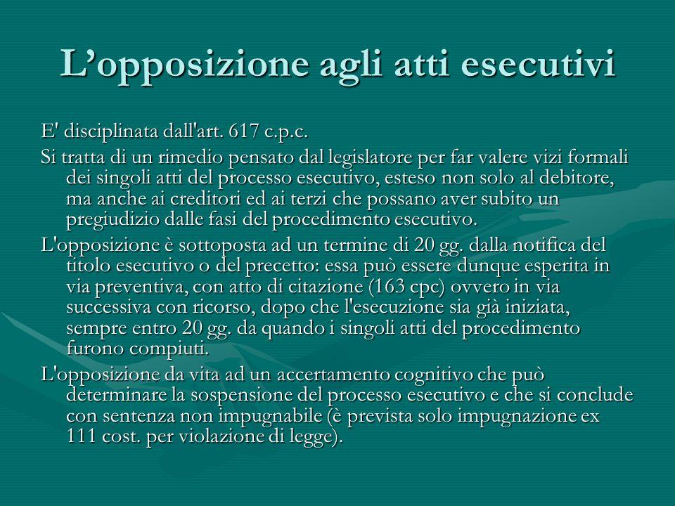 L'opposizione agli atti esecutivi E' disciplinata dall'art. 617 c.p.c. Si tratta di un rimedio pensato dal legislatore per far valere vizi formali dei