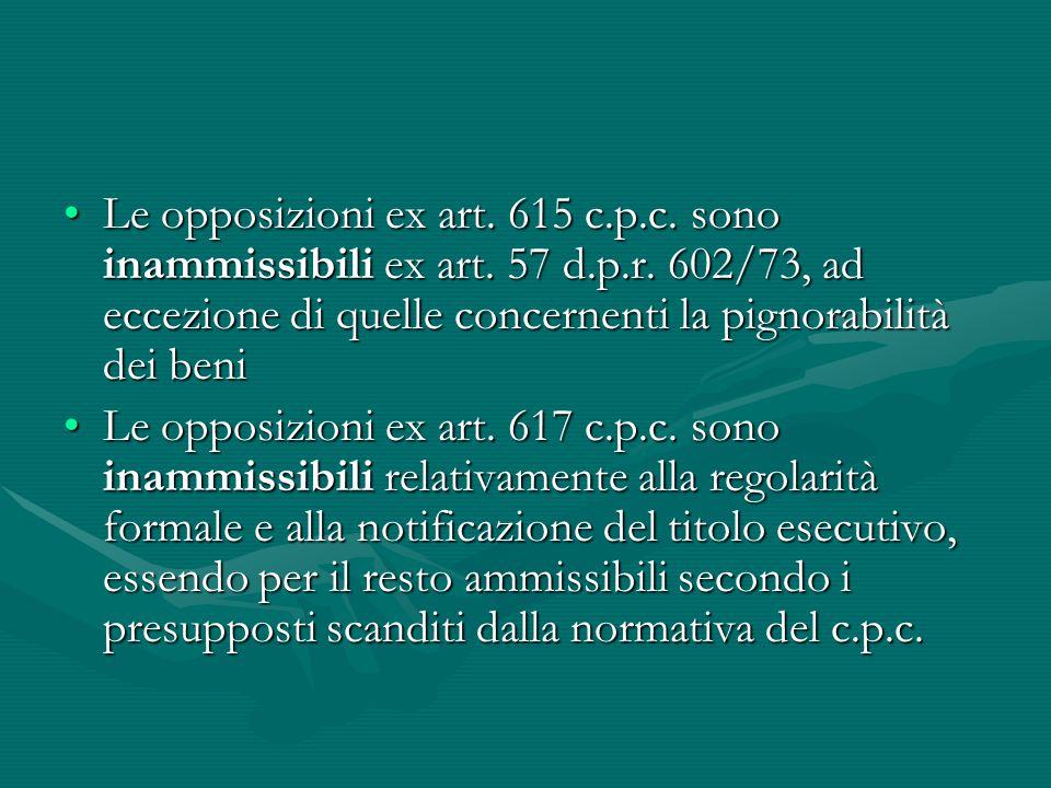 Le opposizioni ex art. 615 c.p.c. sono inammissibili ex art. 57 d.p.r. 602/73, ad eccezione di quelle concernenti la pignorabilità dei beniLe opposizi