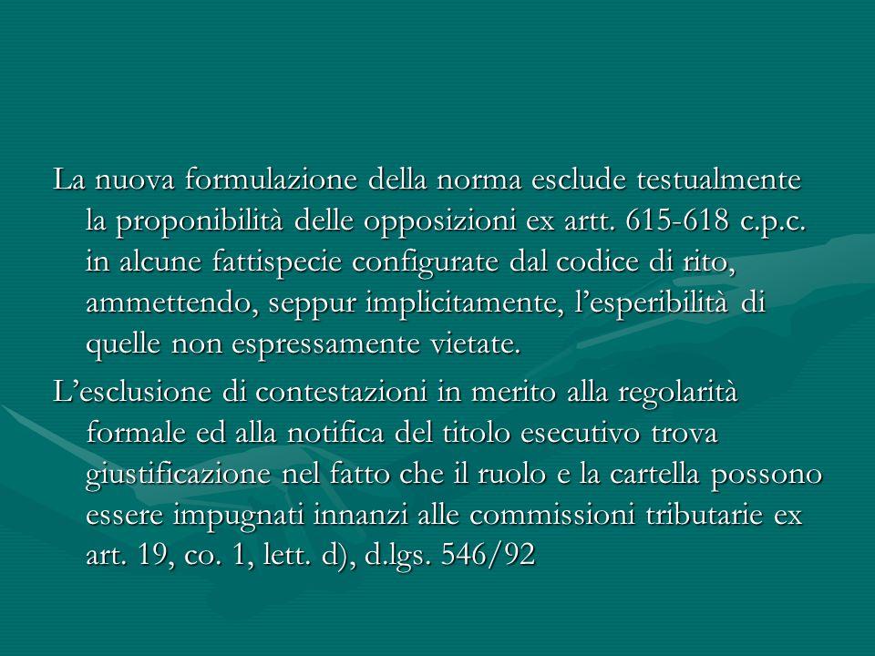 La nuova formulazione della norma esclude testualmente la proponibilità delle opposizioni ex artt. 615-618 c.p.c. in alcune fattispecie configurate da