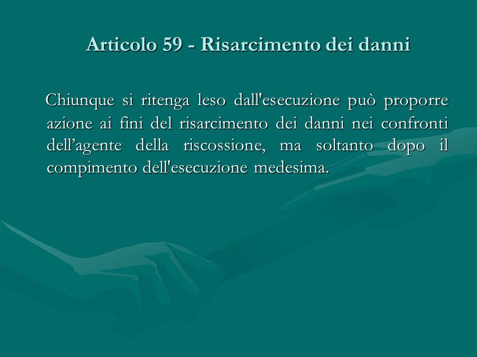 Articolo 59 - Risarcimento dei danni Chiunque si ritenga leso dall'esecuzione può proporre azione ai fini del risarcimento dei danni nei confronti del