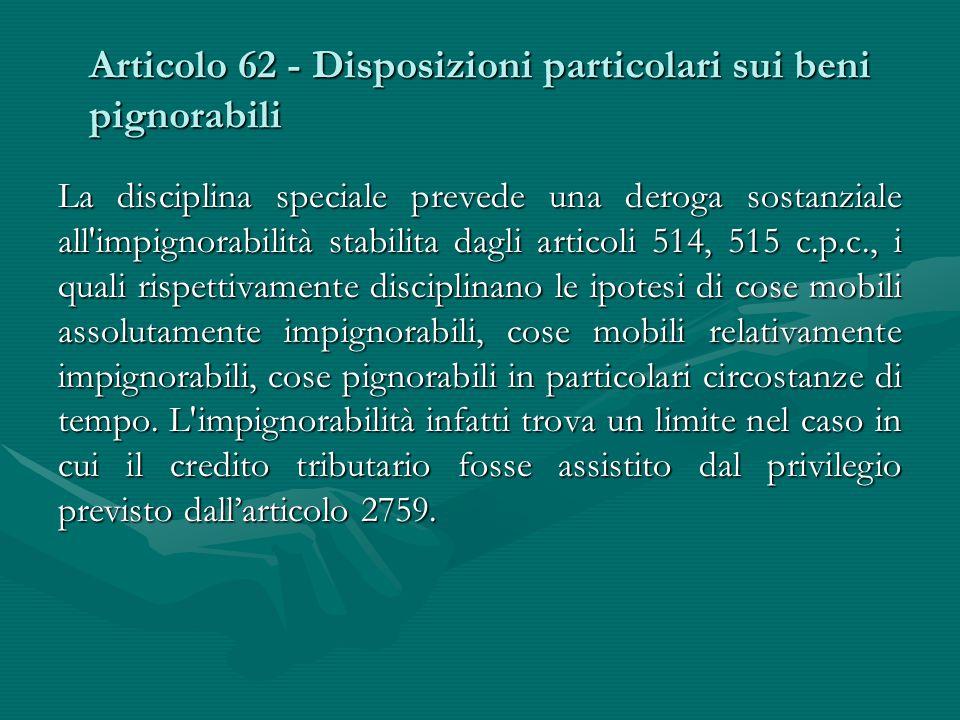 Articolo 62 - Disposizioni particolari sui beni pignorabili La disciplina speciale prevede una deroga sostanziale all'impignorabilità stabilita dagli