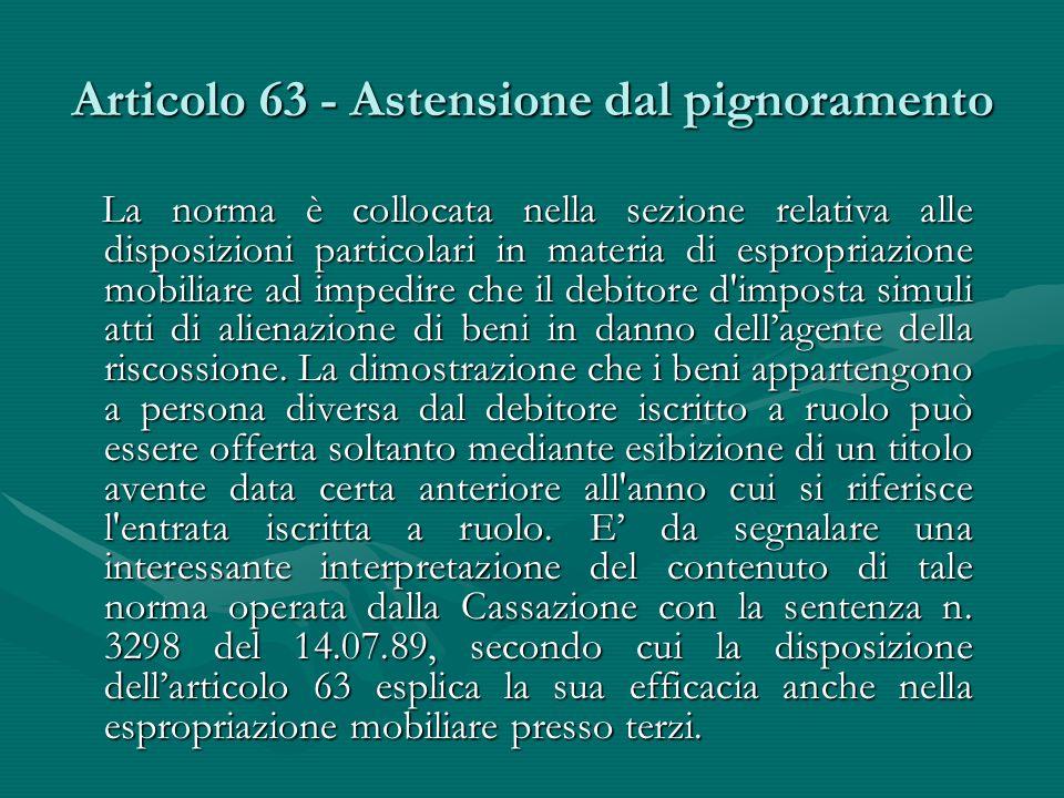 Articolo 63 - Astensione dal pignoramento La norma è collocata nella sezione relativa alle disposizioni particolari in materia di espropriazione mobil