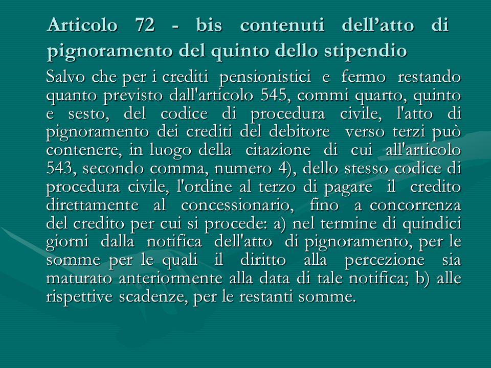 Articolo 72 - bis contenuti dell'atto di pignoramento del quinto dello stipendio Salvo che per i crediti pensionistici e fermo restando quanto previst