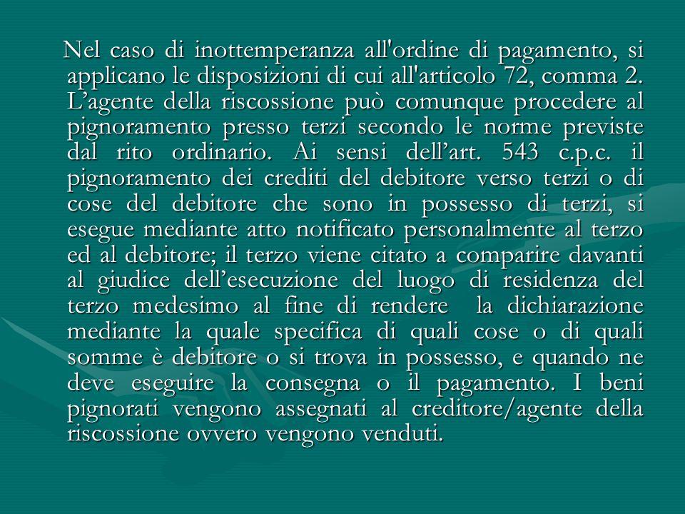 Nel caso di inottemperanza all'ordine di pagamento, si applicano le disposizioni di cui all'articolo 72, comma 2. L'agente della riscossione può comun
