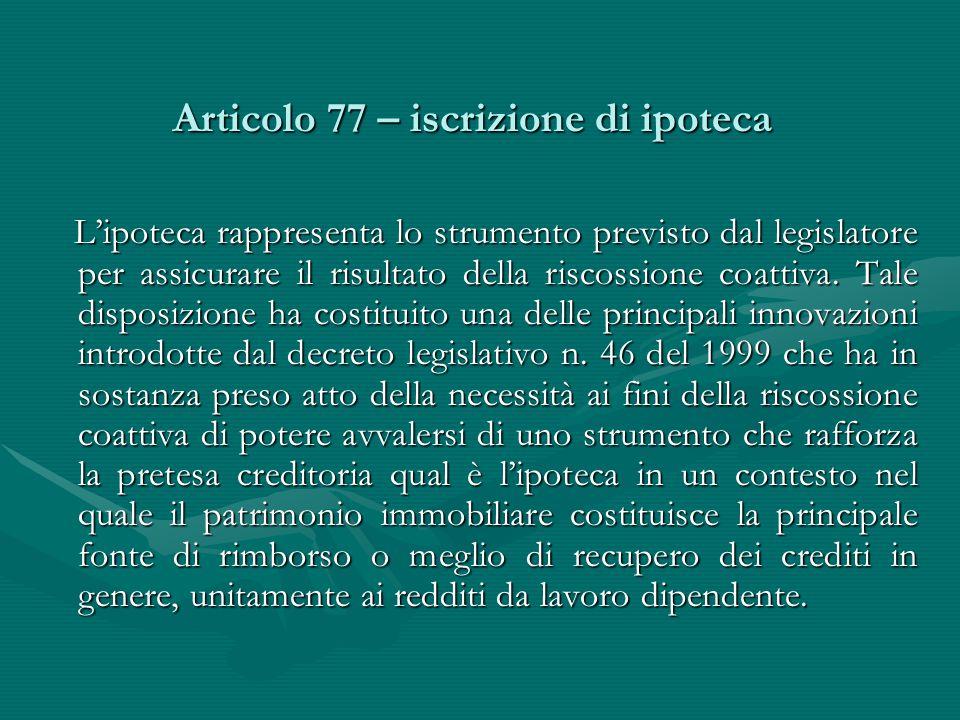 Articolo 77 – iscrizione di ipoteca L'ipoteca rappresenta lo strumento previsto dal legislatore per assicurare il risultato della riscossione coattiva