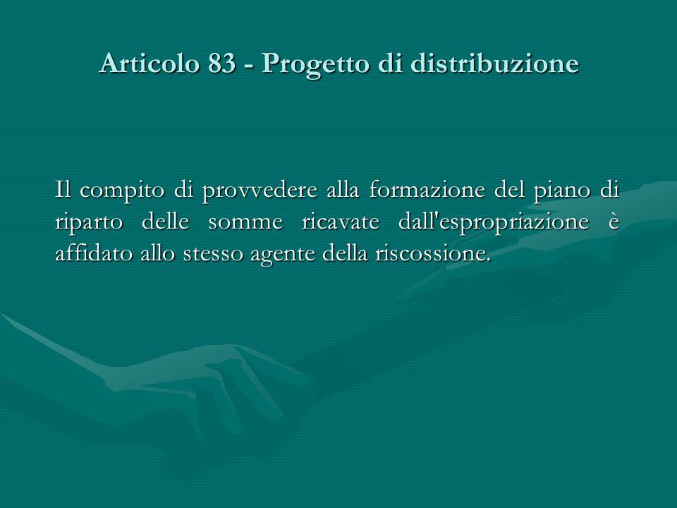 Articolo 83 - Progetto di distribuzione Il compito di provvedere alla formazione del piano di riparto delle somme ricavate dall'espropriazione è affid