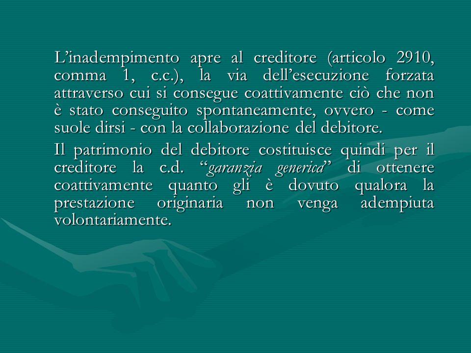 L'inadempimento apre al creditore (articolo 2910, comma 1, c.c.), la via dell'esecuzione forzata attraverso cui si consegue coattivamente ciò che non