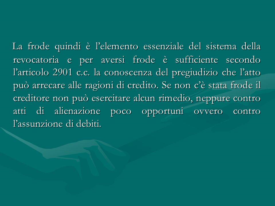 La frode quindi è l'elemento essenziale del sistema della revocatoria e per aversi frode è sufficiente secondo l'articolo 2901 c.c. la conoscenza del