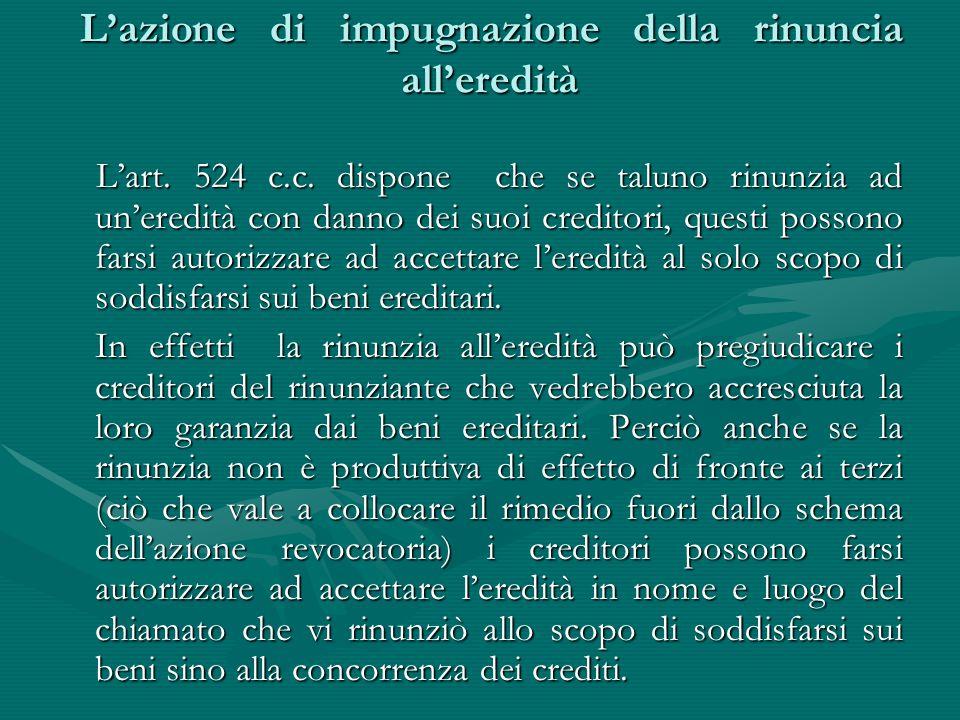 L'azione di impugnazione della rinuncia all'eredità L'azione di impugnazione della rinuncia all'eredità L'art. 524 c.c. dispone che se taluno rinunzia