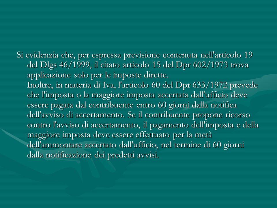 Si evidenzia che, per espressa previsione contenuta nell'articolo 19 del Dlgs 46/1999, il citato articolo 15 del Dpr 602/1973 trova applicazione solo