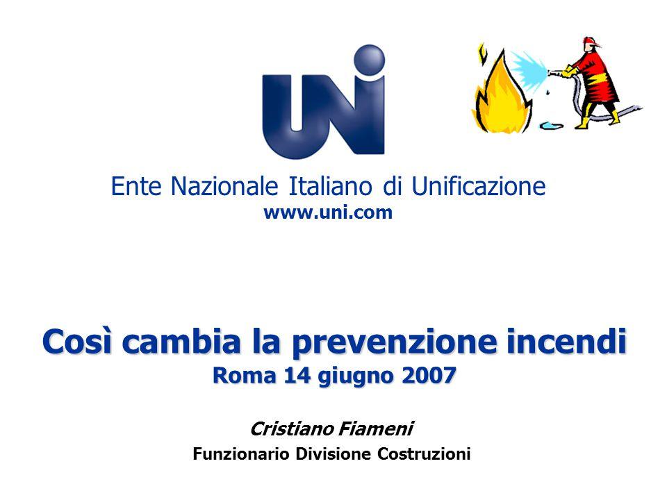 Così cambia la prevenzione incendi Roma 14 giugno 2007 Ente Nazionale Italiano di Unificazione www.uni.com Cristiano Fiameni Funzionario Divisione Cos