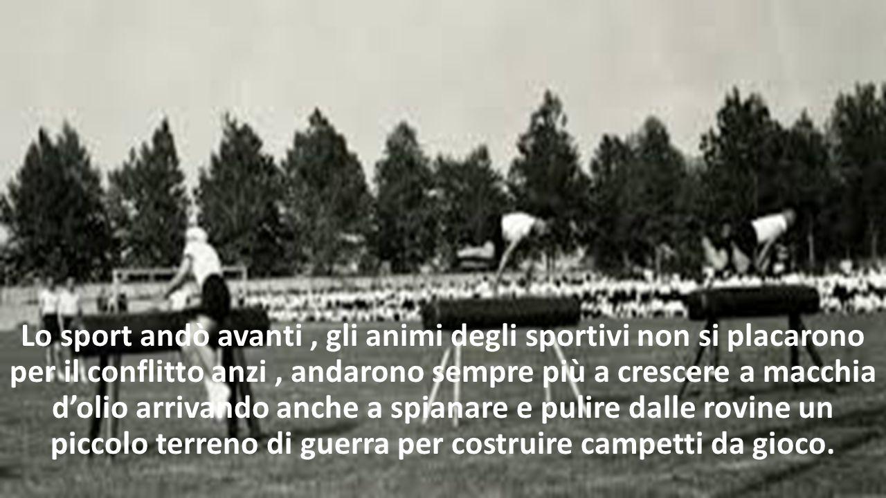 Lo sport andò avanti, gli animi degli sportivi non si placarono per il conflitto anzi, andarono sempre più a crescere a macchia d'olio arrivando anche a spianare e pulire dalle rovine un piccolo terreno di guerra per costruire campetti da gioco.