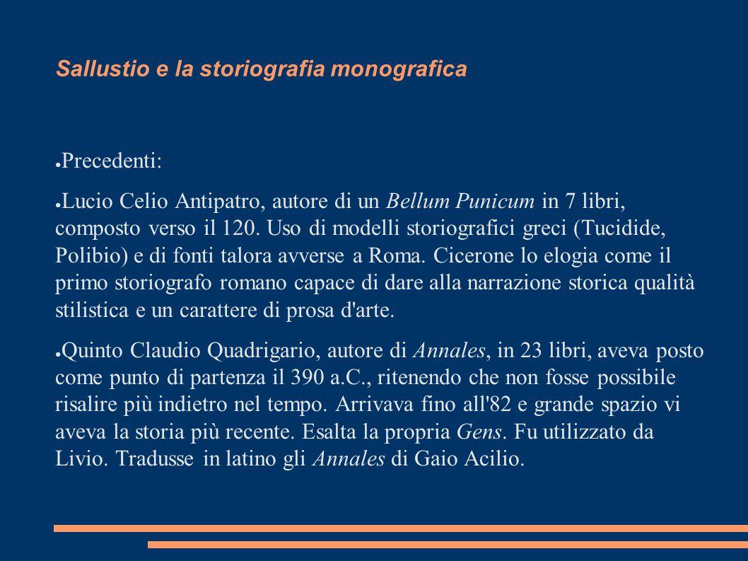 Sallustio e la storiografia monografica ● Precedenti: ● Lucio Celio Antipatro, autore di un Bellum Punicum in 7 libri, composto verso il 120. Uso di m