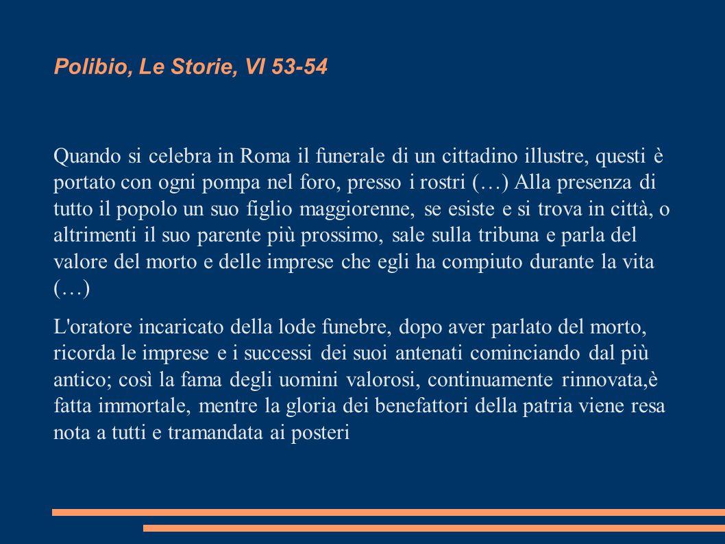 Polibio, Le Storie, VI 53-54 Quando si celebra in Roma il funerale di un cittadino illustre, questi è portato con ogni pompa nel foro, presso i rostri