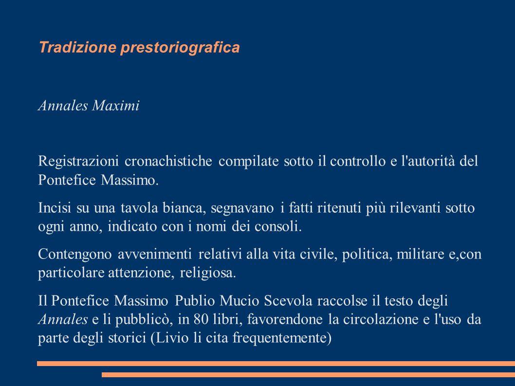 Tradizione prestoriografica Annales Maximi Registrazioni cronachistiche compilate sotto il controllo e l'autorità del Pontefice Massimo. Incisi su una
