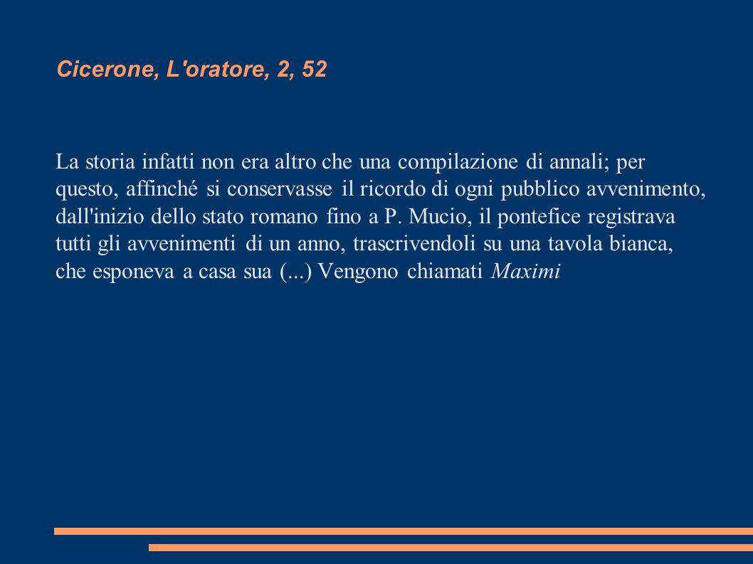 Cicerone, L'oratore, 2, 52 La storia infatti non era altro che una compilazione di annali; per questo, affinché si conservasse il ricordo di ogni pubb