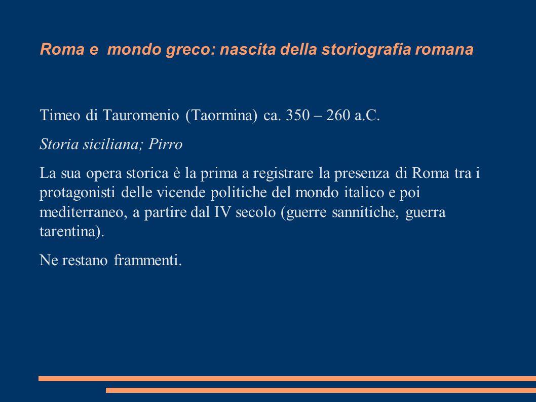 Roma e mondo greco: nascita della storiografia romana Timeo di Tauromenio (Taormina) ca. 350 – 260 a.C. Storia siciliana; Pirro La sua opera storica è