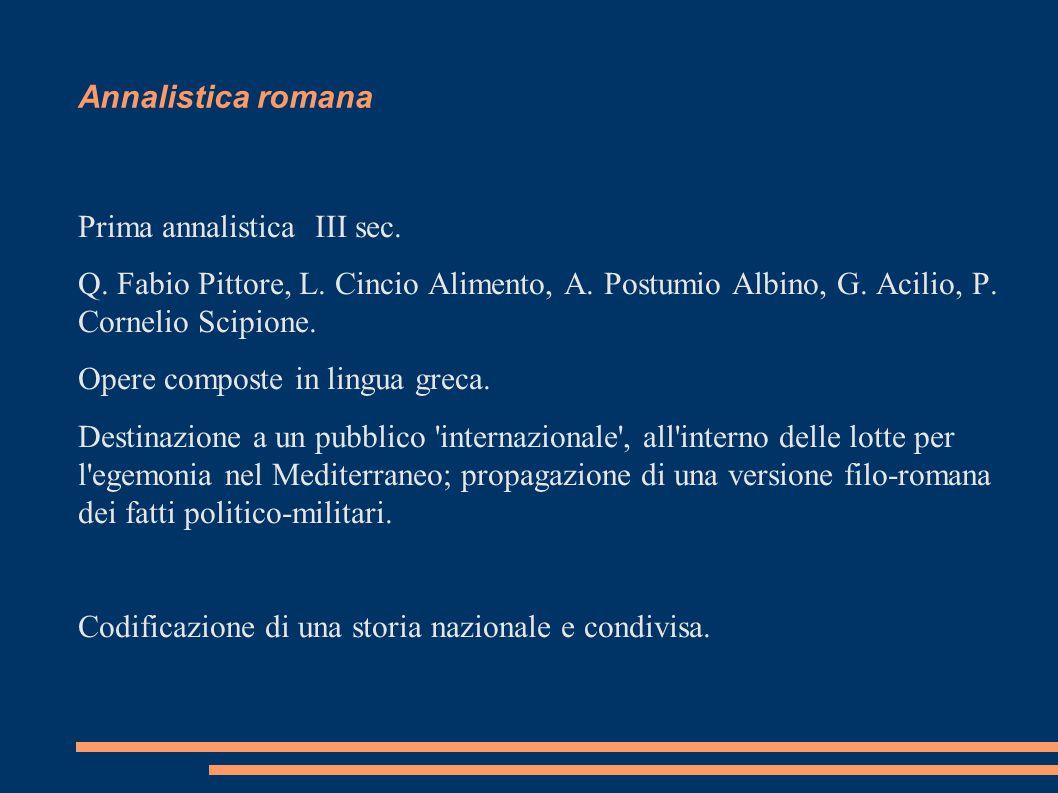 Annalistica romana Prima annalistica III sec. Q. Fabio Pittore, L. Cincio Alimento, A. Postumio Albino, G. Acilio, P. Cornelio Scipione. Opere compost