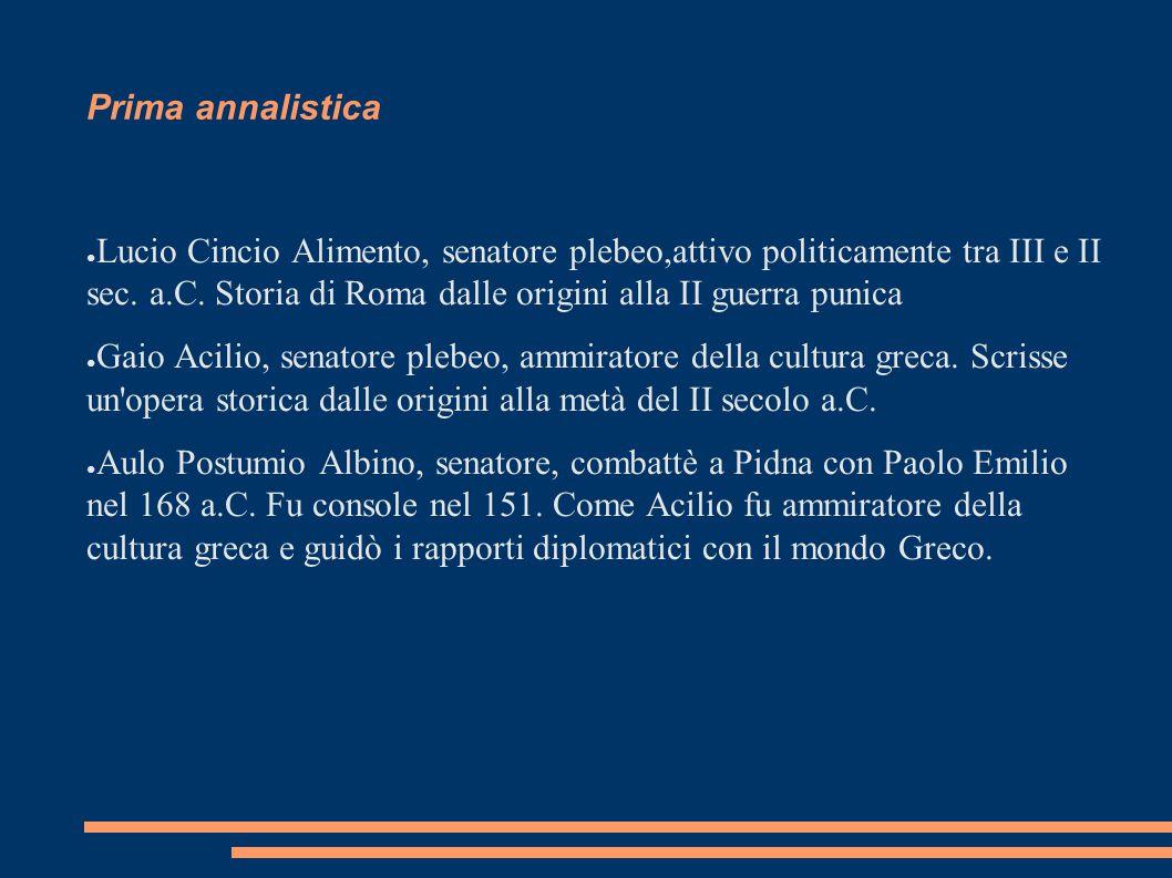 Prima annalistica ● Lucio Cincio Alimento, senatore plebeo,attivo politicamente tra III e II sec. a.C. Storia di Roma dalle origini alla II guerra pun
