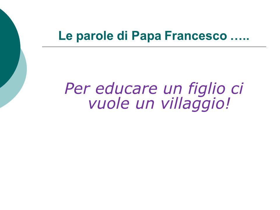 Le parole di Papa Francesco ….. Per educare un figlio ci vuole un villaggio!